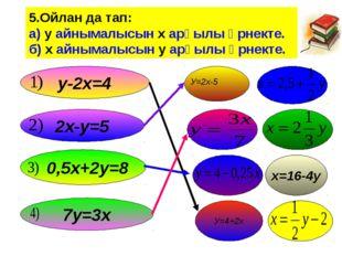 5.Ойлан да тап: а) у айнымалысын х арқылы өрнекте. б) х айнымалысын у арқылы
