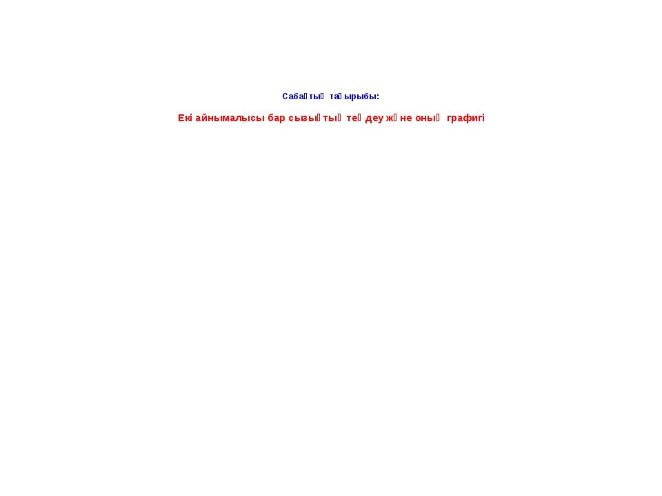 Сабақтың тақырыбы: Екі айнымалысы бар сызықтық теңдеу және оның графигі