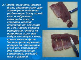2. Чтобы получить чистое филе, удаляют кожу. Для этого филе кладут на раздело
