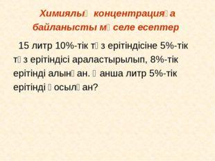Химиялық концентрацияға байланысты мәселе есептер 15 литр 10%-тік тұз ерітінд