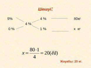 Шешуі: 5% 4 % 80кг 4 % 0 % 1 % х кг Жауабы: 20 кг.
