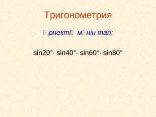 Тригонометрия Өрнектің мәнін тап: sin20°· sin40°· sin60°· sin80°