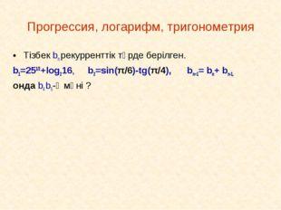 Прогрессия, логарифм, тригонометрия Тізбек bn рекурренттік түрде берілген. b1