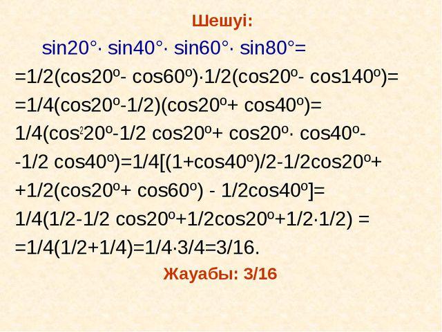 Шешуі: sin20°· sin40°· sin60°· sin80°= =1/2(cos20º- cos60º)·1/2(cos20º- cos1...