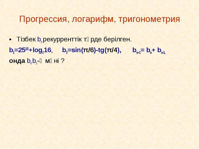 Прогрессия, логарифм, тригонометрия Тізбек bn рекурренттік түрде берілген. b1...