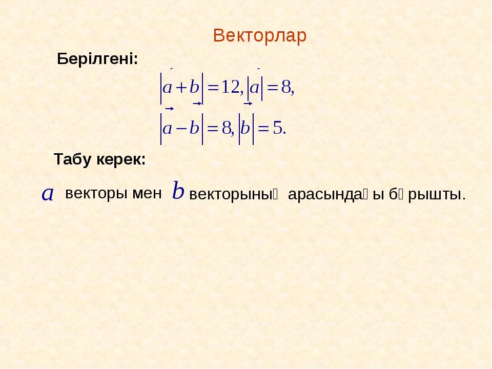 Векторлар Табу керек: векторы мен векторының арасындағы бұрышты. Берілгені: