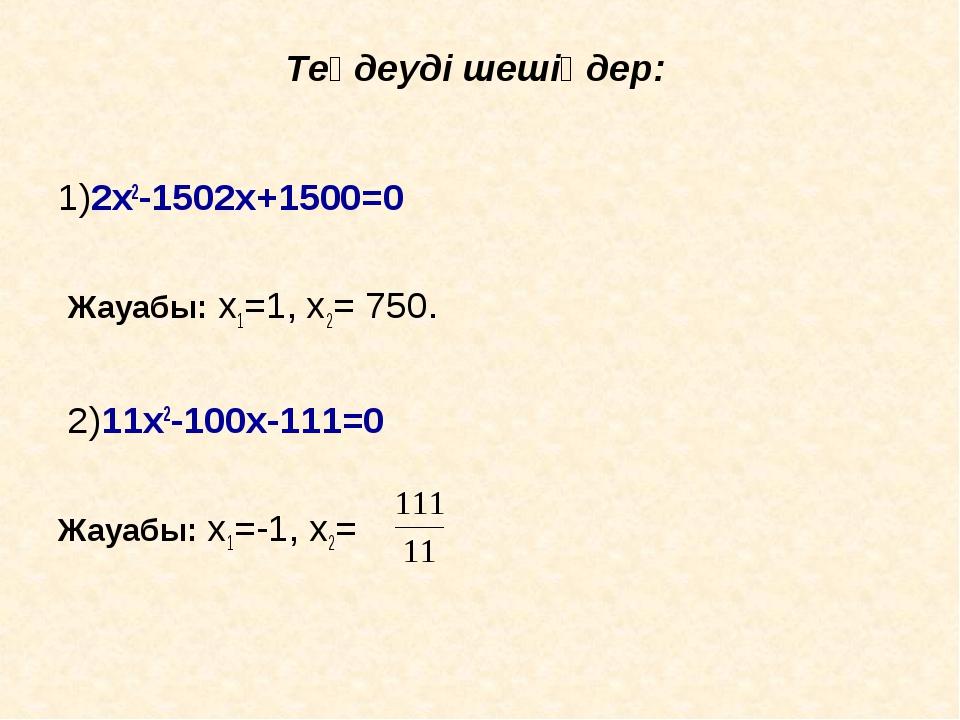 Теңдеуді шешіңдер: 1)2x2-1502x+1500=0 Жауабы: x1=1, x2= 750. 2)11x2-100x-111=...