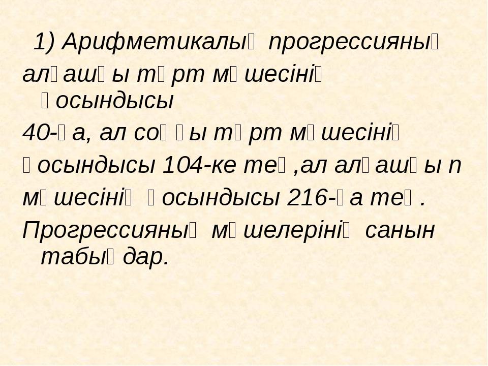 1) Арифметикалық прогрессияның алғашқы төрт мүшесінің қосындысы 40-қа, ал со...