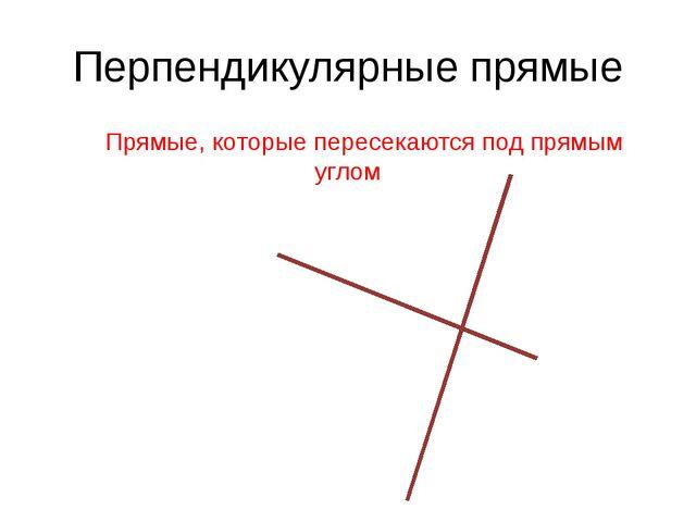 Перпендикулярные прямые Прямые, которые пересекаются под прямым углом