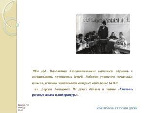1956 год. Валентина Константиновна начинает обучать и воспитывать глухонемых