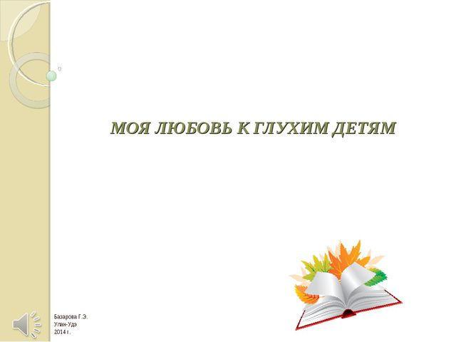 МОЯ ЛЮБОВЬ К ГЛУХИМ ДЕТЯМ Базарова Г.Э. Улан-Удэ 2014 г.