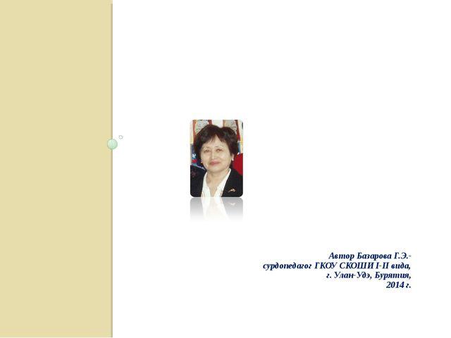 Автор Базарова Г.Э.- сурдопедагог ГКОУ СКОШИ I-II вида, г. Улан-Удэ, Бурятия...