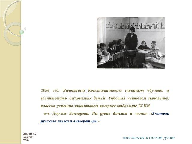 1956 год. Валентина Константиновна начинает обучать и воспитывать глухонемых...