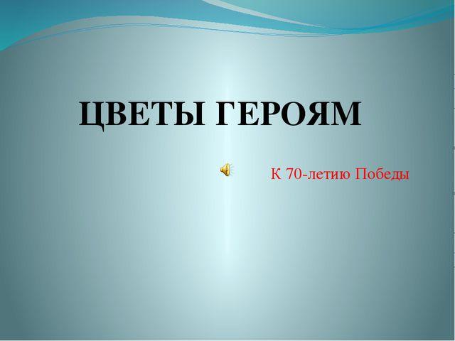 К 70-летию Победы ЦВЕТЫ ГЕРОЯМ