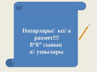 """Назарларыңызға рахмет!!! 8""""б"""" сынып оқушылары"""