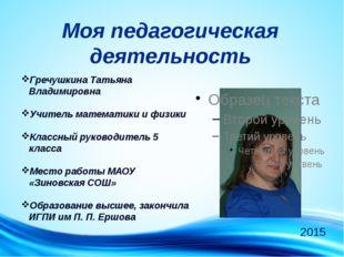 Моя педагогическая деятельность Гречушкина Татьяна Владимировна Учитель матем