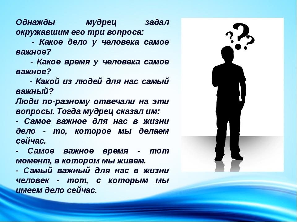 Однажды мудрец задал окружавшим его три вопроса:   - Какое дело у человек...