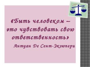 «Быть человеком – это чувствовать свою ответственность» Антуан Де Сент-Экзюп