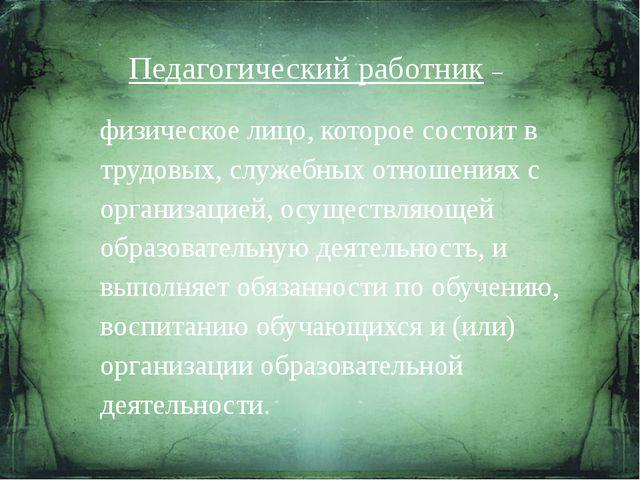 Педагогический работник – физическое лицо, которое состоит в трудовых, служеб...