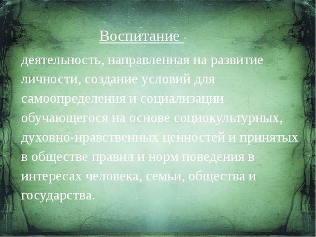 Воспитание - деятельность, направленная на развитие личности, создание услови...