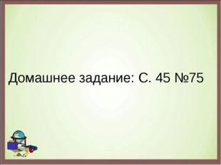 Домашнее задание: С. 45 №75