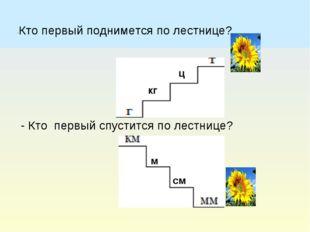 -Кто первый поднимется по лестнице? - Кто первый спустится по лестнице? кг ц