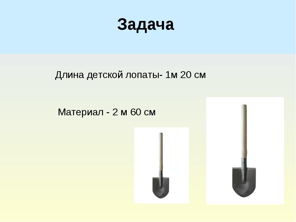 Задача Длина детской лопаты- 1м 20 см Материал - 2 м 60 см