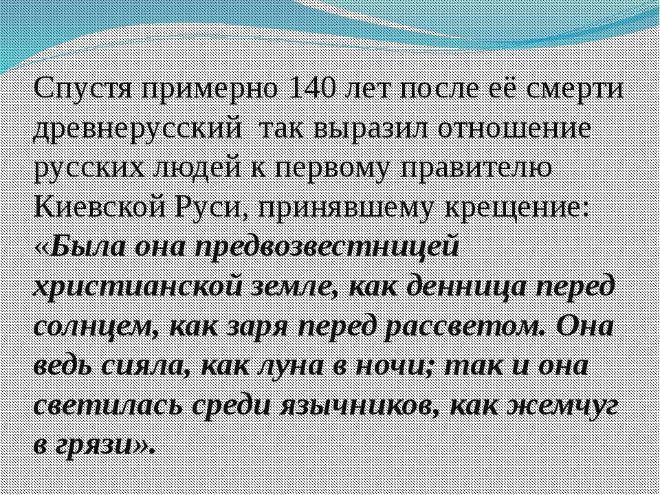 Спустя примерно 140 лет после её смерти древнерусскийтак выразил отношение...