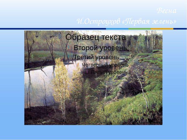 Весна И.Остроухов «Первая зелень»