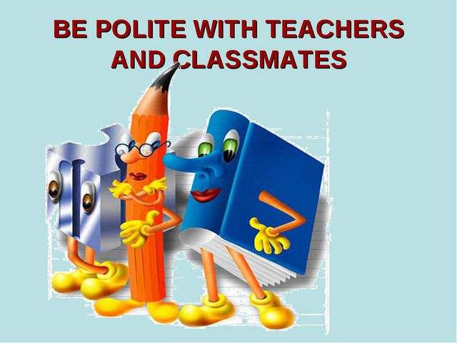 BE POLITE WITH TEACHERS AND CLASSMATES
