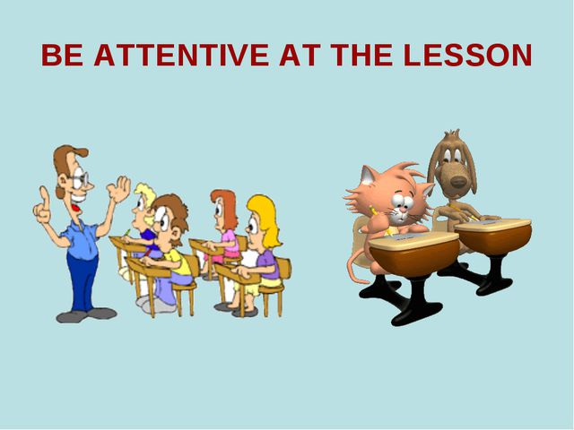 BE ATTENTIVE AT THE LESSON