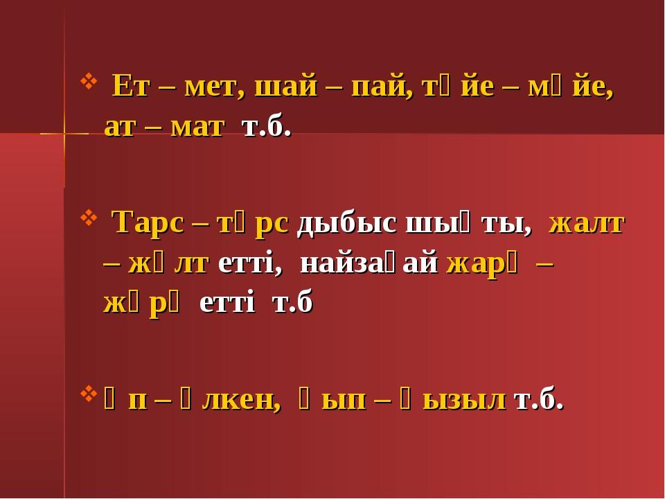Ет – мет, шай – пай, түйе – мүйе, ат – мат т.б. Тарс – тұрс дыбыс шықты, жал...