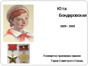 Юта Бондаровская 1929 - 1943 Посмертно присвоено звание Героя Советского Сою