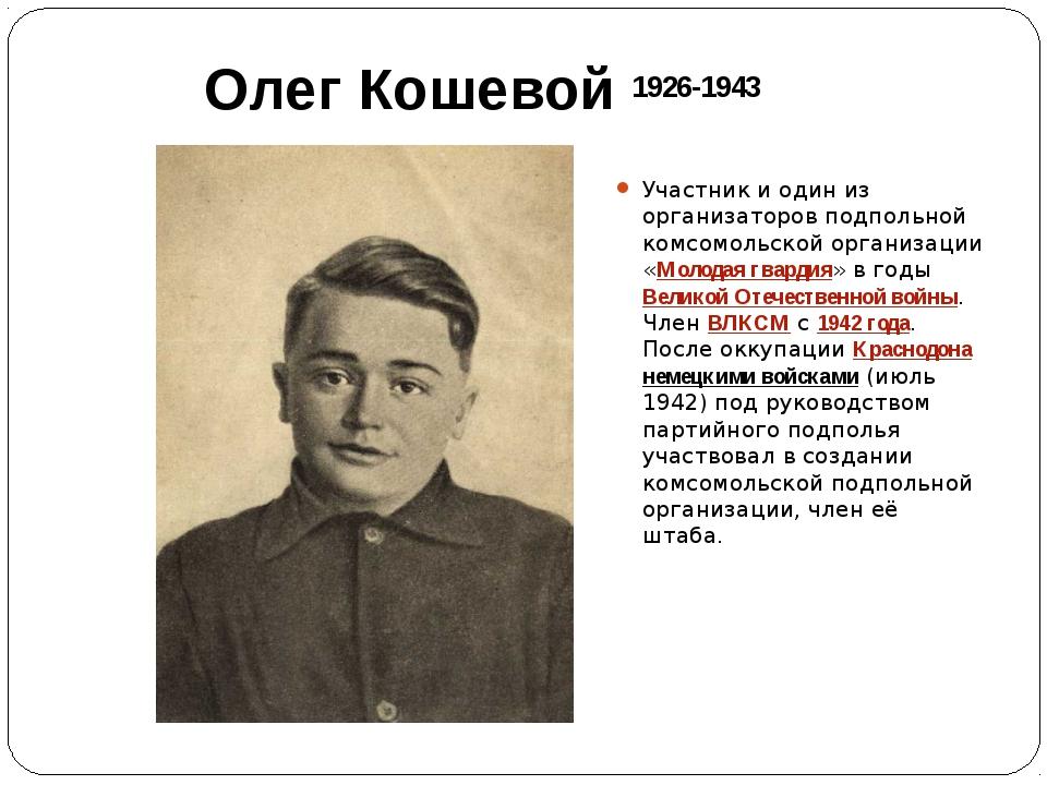 Олег Кошевой Участник и один из организаторов подпольной комсомольской органи...