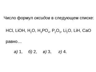 Число формул оксидов в следующем списке: HCl, LiOH, H2O, H3PO4, P2O5, Li2O, L