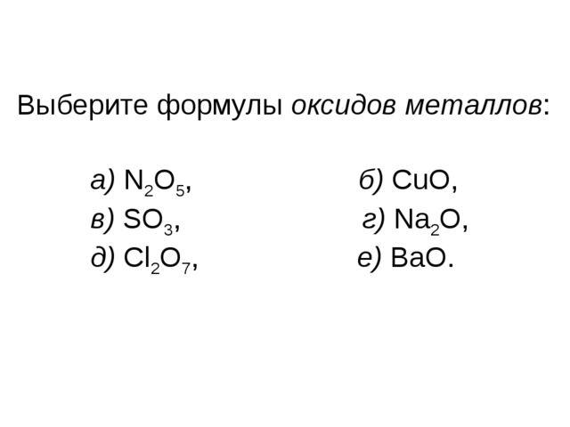 Выберите формулы оксидов металлов: a) N2O5, б) CuO, в) SO3, г) Na2O, д) Cl2O7...