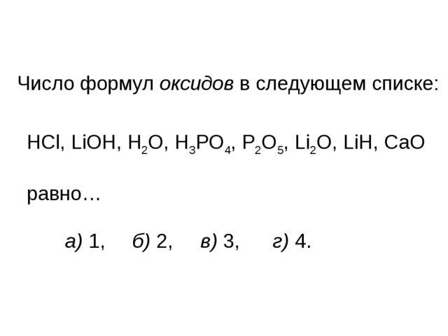 Число формул оксидов в следующем списке: HCl, LiOH, H2O, H3PO4, P2O5, Li2O, L...