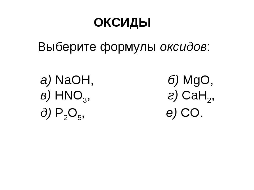 ОКСИДЫ Выберите формулы оксидов: a) NaOH, б) MgO, в) HNO3, г) CaH2, д) P2O5,...