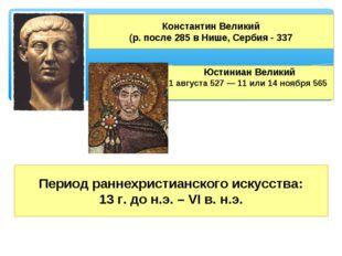 Юстиниан Великий 1 августа527—11или14 ноября565 Константин Великий (р.