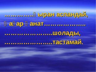 …………..қыран аспандай, Қағар қанат……………….. …………………..шолады, …………………..тастамай.