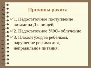 Причины рахита 1. Недостаточное поступление витамина Д с пищей; 2. Недостаточ