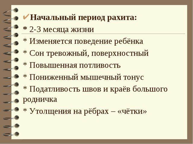 Начальный период рахита: * 2-3 месяца жизни * Изменяется поведение ребёнка *...