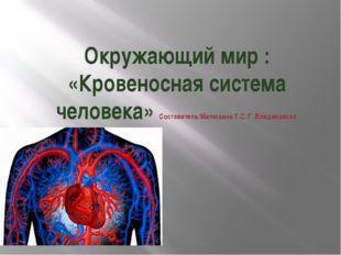 Окружающий мир : «Кровеносная система человека» Составитель:Милюхина Т.С. Г .