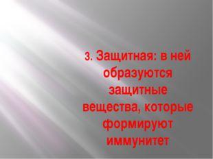 3. Защитная: в ней образуются защитные вещества, которые формируют иммунитет