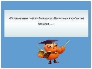 «Після вивчення повісті «Тореадори з Васюківки» я зробив такі висновки …..»
