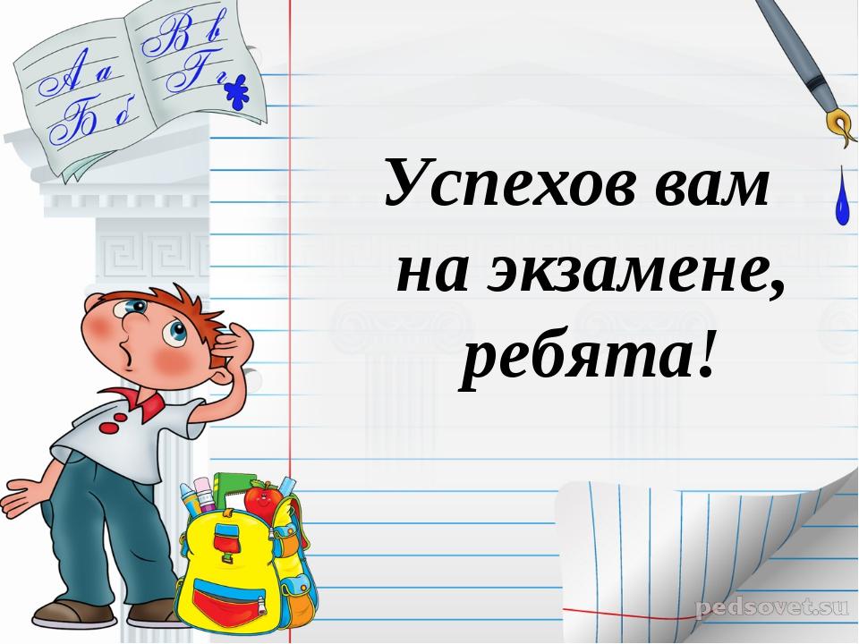 Успехов вам на экзамене, ребята!