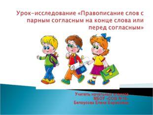 Учитель начальных классов МБОУ «СОШ №16» Белоусова Елена Борисовна
