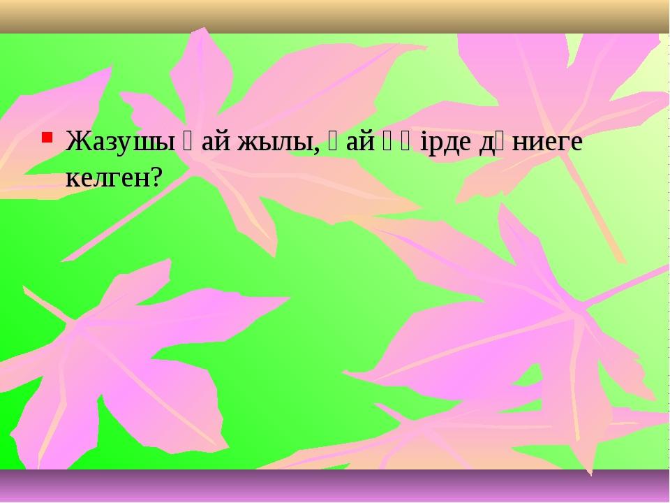 Жазушы қай жылы, қай өңірде дүниеге келген?