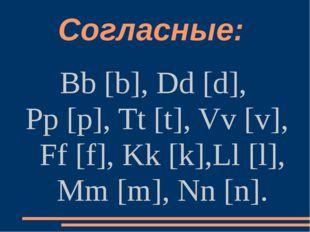 Согласные: Bb [b], Dd [d], Pp [p], Tt [t], Vv [v], Ff [f], Kk [k],Ll [l], Mm