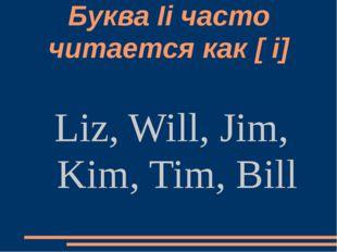 Буква Ii часто читается как [ i] Liz, Will, Jim, Kim, Tim, Bill